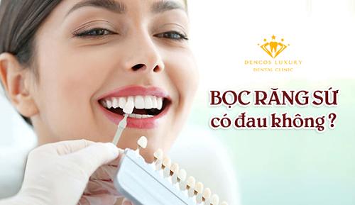 Bọc răng sứ đau không và có an toàn không?